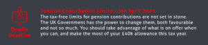 End of Tax Year Tips – The tax-free limits for pension contributions are not set in stone. The UK Government has the power to change them, both favourably and not so much. You should take advantage of what is on offer when you can, and make the most of your £40,000 allowance this tax year.