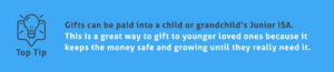 End of Tax Year Tips - Gifts can be paid into a child or grandchild's Junior ISA. This is a great way to gift to younger loved ones because it keeps the money safe and growing until they really need it.