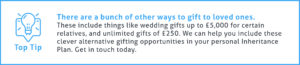End of Tax Year Tip #4 - There are a bunch of other ways to gift to loved ones. These include things like wedding gifts up to £5,000 for certain relatives, and an unlimited number of gifts worth £250 or less. We can help you include these clever alternative gifting opportunities in your personal Inheritance Plan. Get in touch today.